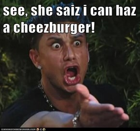 see, she saiz i can haz a cheezburger!