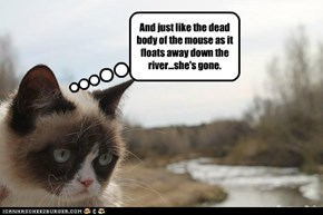 And just like the dead body of the mouse as it floats away down the river...she's gone.