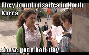 They found missiles in North Korea  So we got a half-day!