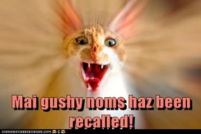 Mai gushy noms haz been recalled!