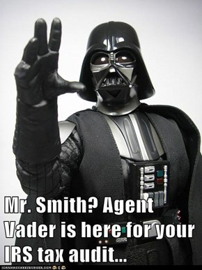 Mr. Smith? Agent Vader is here for your IRS tax audit...