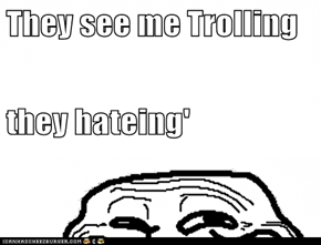 They see me Trolling they hateing'