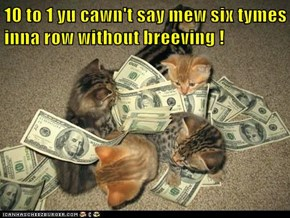 10 to 1 yu cawn't say mew six tymes inna row without breeving !