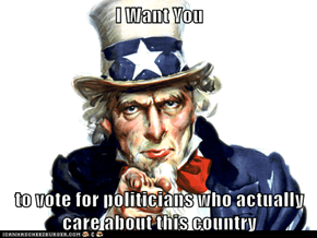 I Want You  to vote for politicians who actually care about this country