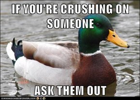 IF YOU'RE CRUSHING ON SOMEONE  ASK THEM OUT