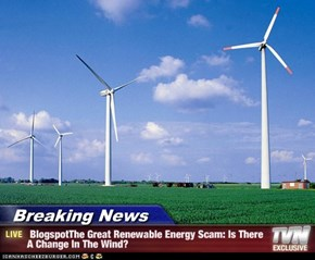 Breaking News -  BlogspotThe Great Renewable Energy Scam: Is There A Change In The Wind?
