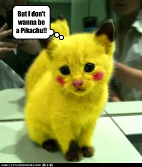 But I don't wanna be a Pikachu!!