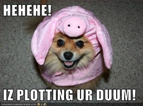 HEHEHE!  IZ PLOTTING UR DUUM!