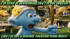 I'm tired of pretending like I'm not special  Like I'm not a bitchin' rockstar from Mars!