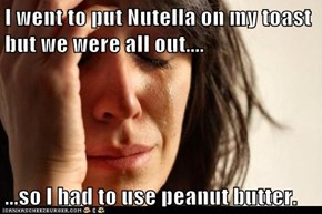 I went to put Nutella on my toast but we were all out....  ...so I had to use peanut butter.