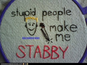 Stupid people make me Stabby
