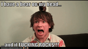 I have a bear on my head...  ...and it FUCKING ROCKS!!!