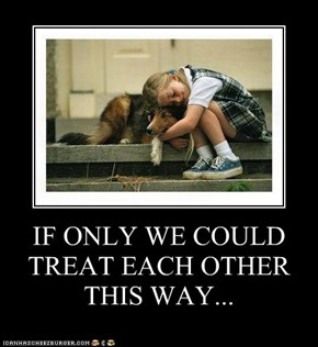 IF ONLY WE COULD TREAT EACH OTHER THIS WAY...