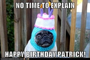 NO TIME TO EXPLAIN  HAPPY BIRTHDAY PATRICK!