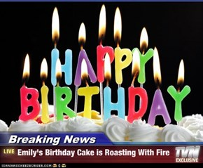 Breaking News - Emily's Birthday Cake is Roasting With Fire