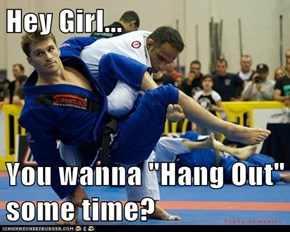 "Hey Girl...  You wanna ""Hang Out"" some time?"