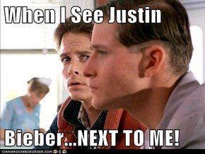When I See Justin  Bieber...NEXT TO ME!