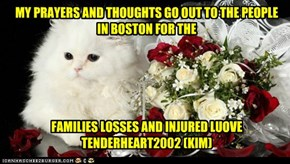 MY PRAYERS AND THOUGHTS GO OUT TO THE PEOPLE IN BOSTON FOR THE       FAMILIES LOSSES AND INJURED LUOVE TENDERHEART2002 (KIM)