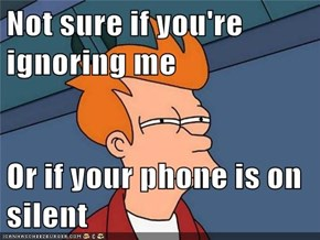 Not sure if you're ignoring me  Or if your phone is on silent