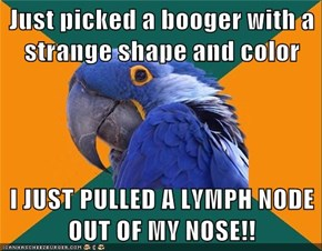 Just picked a booger with a strange shape and color  I JUST PULLED A LYMPH NODE OUT OF MY NOSE!!
