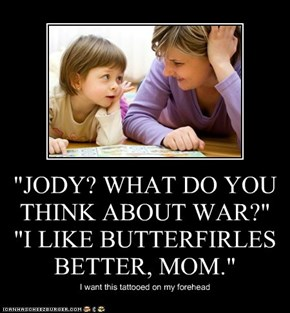 """JODY? WHAT DO YOU THINK ABOUT WAR?""   ""I LIKE BUTTERFIRLES BETTER, MOM."""