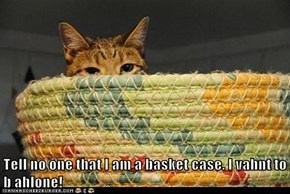 Tell no one that I am a basket case. I vahnt to b ahlone!