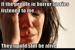 If the people in horror stories listened to me...  They would still be alive