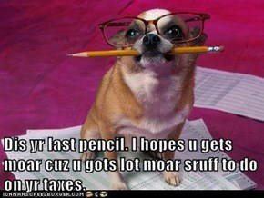 Dis yr last pencil. I hopes u gets moar cuz u gots lot moar sruff to do on yr taxes.