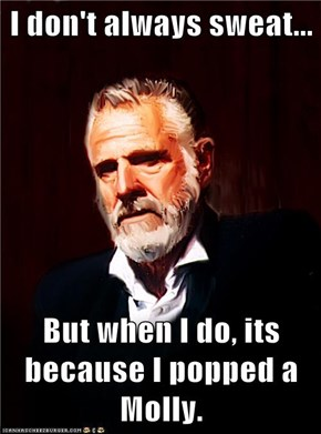 I don't always sweat...  But when I do, its because I popped a Molly.