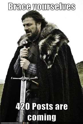 Brace yourselves   420 Posts are coming