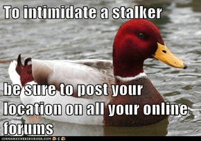 To intimidate a stalker  be sure to post your location on all your online forums