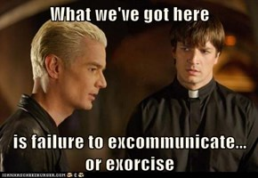 What we've got here  is failure to excommunicate... or exorcise
