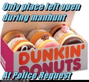 Only place left open during manhunt   At Police Request