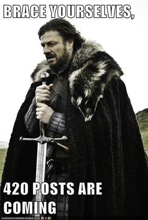BRACE YOURSELVES,  420 POSTS ARE COMING
