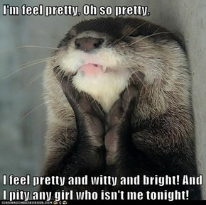 I'm feel pretty, Oh so pretty,  I feel pretty and witty and bright! And I pity any girl who isn't me tonight!