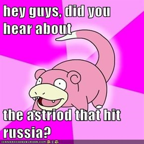 hey guys, did you hear about  the astriod that hit russia?