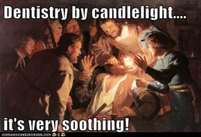 Dentistry by candlelight....  it's very soothing!