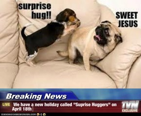 "Breaking News -  We have a new holiday called ""Suprise Huggers"" on April 18th"