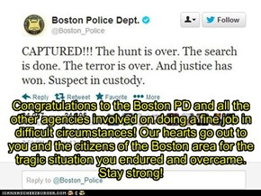 Congratulations to the Boston PD and all the other agencies involved on doing a fine job in difficult circumstances! Our hearts go out to you and the citizens of the Boston area for the tragic situation you endured and overcame. Stay strong!