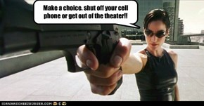 Make a choice. shut off your cell phone or get out of the theater!!