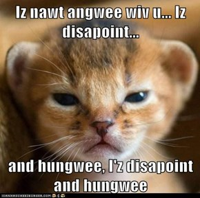 Iz nawt angwee wiv u... Iz disapoint...  and hungwee, I'z disapoint and hungwee