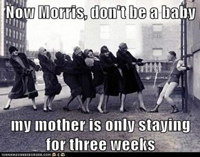 Now Morris, don't be a baby  my mother is only staying for three weeks