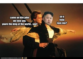 come on kim john we love you. youre the king of the world... see!