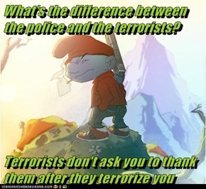 What's the difference between the police and the terrorists?  Terrorists don't ask you to thank them after they terrorize you