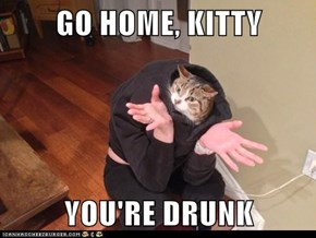 GO HOME, KITTY  YOU'RE DRUNK