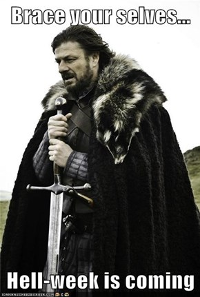 Brace your selves...  Hell-week is coming