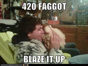 420 f*ggot  BLAZE IT UP