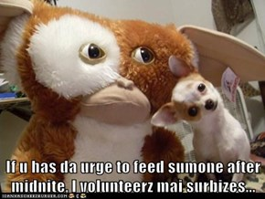 If u has da urge to feed sumone after midnite, I volunteerz mai surbizes...