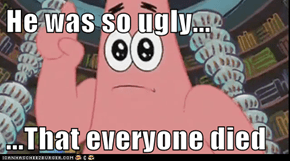 He was so ugly...  ...That everyone died