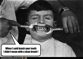 When I said brush your teeth I didn't mean with a shoe brush !